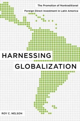 Harnessing Globalization: The Promotion of Nontraditional Foreign Direct Investment in Latin America (Hardback)