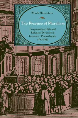 The Practice of Pluralism: Congregational Life and Religious Diversity in Lancaster, Pennsylvania, 1730-1820 - Max Kade Research Institute (Hardback)