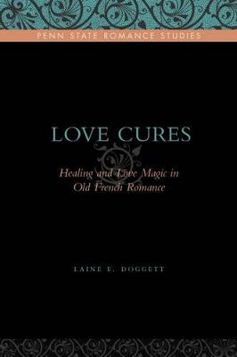 Love Cures: Healing and Love Magic in Old French Romance - Penn State Romance Studies (Hardback)