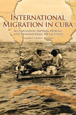 International Migration in Cuba: Accumulation, Imperial Designs, and Transnational Social Fields (Hardback)