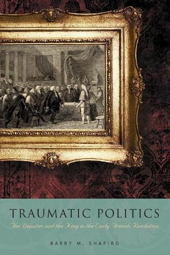 Traumatic Politics: The Deputies and the King in the Early French Revolution (Paperback)