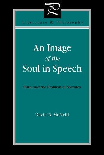 An Image of the Soul in Speech: Plato and the Problem of Socrates - Literature and Philosophy (Paperback)