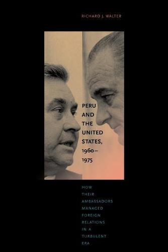 Peru and the United States, 1960-1975: How Their Ambassadors Managed Foreign Relations in a Turbulent Era (Paperback)