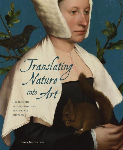 Translating Nature into Art: Holbein, the Reformation, and Renaissance Rhetoric (Hardback)
