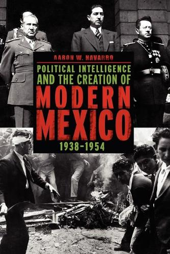 Political Intelligence and the Creation of Modern Mexico, 1938-1954 (Paperback)