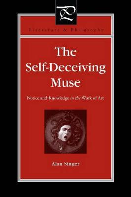 The Self-Deceiving Muse: Notice and Knowledge in the Work of Art - Literature and Philosophy (Hardback)