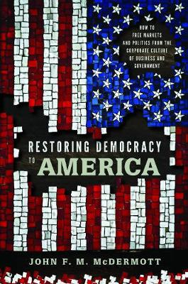 Restoring Democracy to America: How to Free Markets and Politics from the Corporate Culture of Business and Government (Hardback)