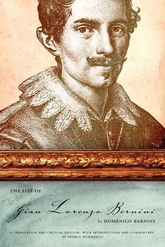 The Life of Gian Lorenzo Bernini: A Translation and Critical Edition, with Introduction and Commentary, by Franco Mormando (Paperback)