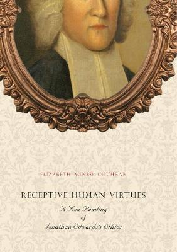 Receptive Human Virtues: A New Reading of Jonathan Edwards's Ethics (Hardback)