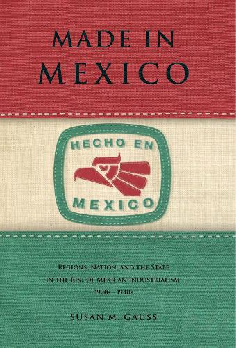 Made in Mexico: Regions, Nation, and the State in the Rise of Mexican Industrialism, 1920s-1940s (Paperback)
