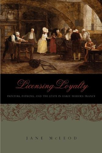 Licensing Loyalty: Printers, Patrons, and the State in Early Modern France - Penn State Series in the History of the Book (Paperback)