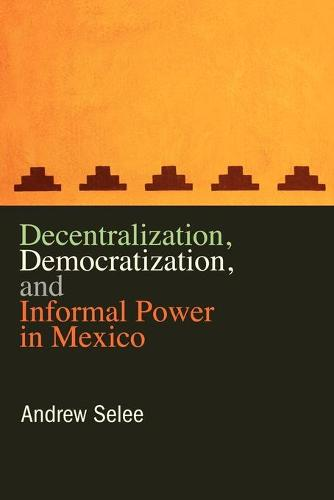 Decentralization, Democratization, and Informal Power in Mexico (Paperback)