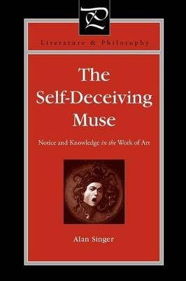 The Self-Deceiving Muse: Notice and Knowledge in the Work of Art - Literature and Philosophy (Paperback)