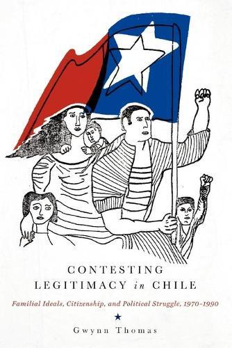Contesting Legitimacy in Chile: Familial Ideals, Citizenship, and Political Struggle, 1970-1990 (Paperback)