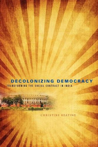 Decolonizing Democracy: Transforming the Social Contract in India (Paperback)