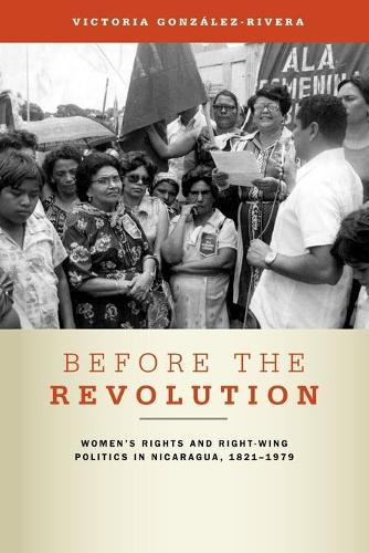 Before the Revolution: Women's Rights and Right-Wing Politics in Nicaragua, 1821-1979 (Paperback)