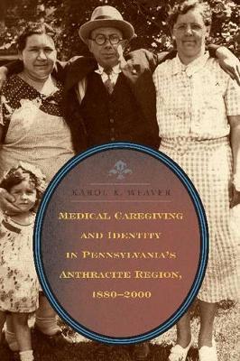 Medical Caregiving and Identity in Pennsylvania's Anthracite Region, 1880-2000 (Hardback)