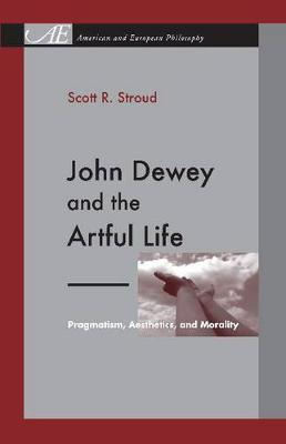 John Dewey and the Artful Life: Pragmatism, Aesthetics, and Morality - American and European Philosophy 7 (Hardback)