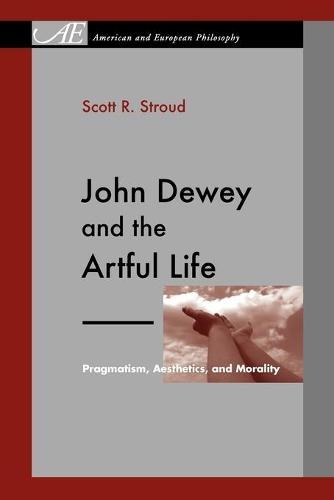John Dewey and the Artful Life: Pragmatism, Aesthetics, and Morality - American and European Philosophy 7 (Paperback)