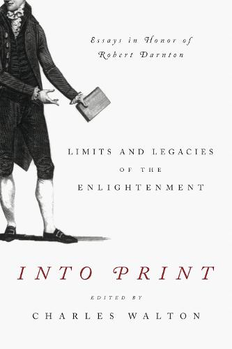 Into Print: Limits and Legacies of the Enlightenment; Essays in Honor of Robert Darnton - Penn State Series in the History of the Book 15 (Hardback)