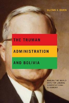 The Truman Administration and Bolivia: Making the World Safe for Liberal Constitutional Oligarchy (Hardback)