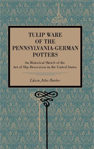 Tulip Ware of the Pennsylvania-German Potters: An Historical Sketch of the Art of Slip-Decoration in the United States (Paperback)