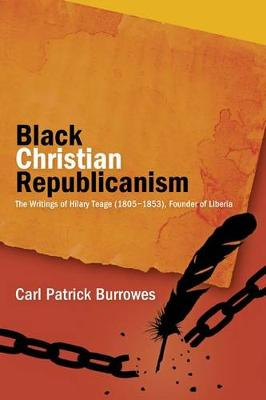 Black Christian Republicanism: The Writings of Hilary Teage (1805 1853), Founder of Liberia (Hardback)