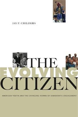 The Evolving Citizen: American Youth and the Changing Norms of Democratic Engagement - Rhetoric and Democratic Deliberation 4 (Hardback)
