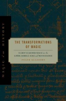 The Transformations of Magic: Illicit Learned Magic in the Later Middle Ages and Renaissance - Magic in History (Hardback)