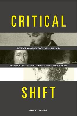 Critical Shift: Rereading Jarves, Cook, Stillman, and the Narratives of Nineteenth-Century American Art (Hardback)