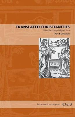 Translated Christianities: Nahuatl and Maya Religious Texts - Latin American Originals 8 (Paperback)