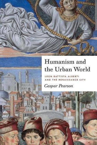 Humanism and the Urban World: Leon Battista Alberti and the Renaissance City (Paperback)