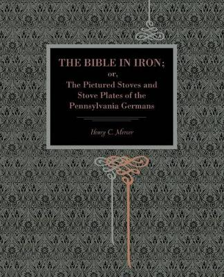 The Bible in Iron;: or, The Pictured Stoves and Stove Plates of The Pennsylvania Germans (Paperback)