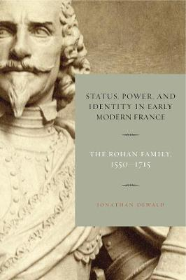 Status, Power, and Identity in Early Modern France: The Rohan Family, 1550-1715 (Hardback)
