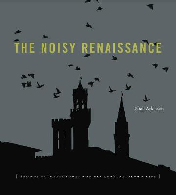 The Noisy Renaissance: Sound, Architecture, and Florentine Urban Life (Paperback)