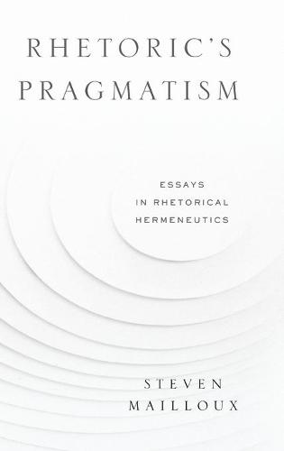 Rhetoric's Pragmatism: Essays in Rhetorical Hermeneutics - RSA Series in Transdisciplinary Rhetoric 4 (Hardback)