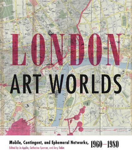 London Art Worlds: Mobile, Contingent, and Ephemeral Networks, 1960-1980 - Refiguring Modernism 24 (Hardback)