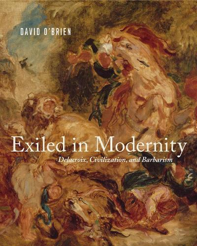 Exiled in Modernity: Delacroix, Civilization, and Barbarism (Hardback)