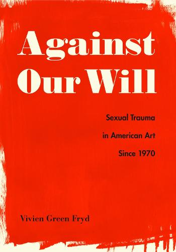 Against Our Will: Sexual Trauma in American Art Since 1970 (Hardback)