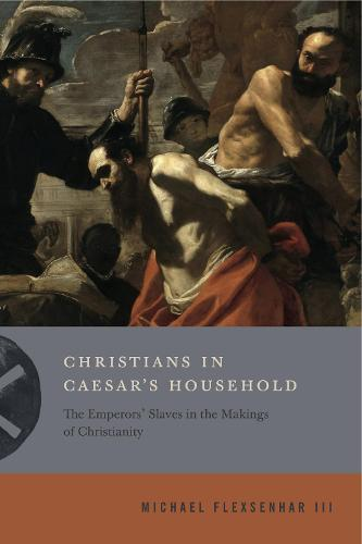 Christians in Caesar's Household: The Emperors' Slaves in the Makings of Christianity - Inventing Christianity (Paperback)