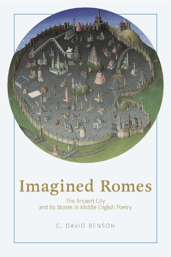 Imagined Romes: The Ancient City and Its Stories in Middle English Poetry (Hardback)