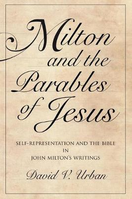 Milton and the Parables of Jesus: Self-Representation and the Bible in John Milton's Writings - Medieval & Renaissance Literary Studies (Paperback)