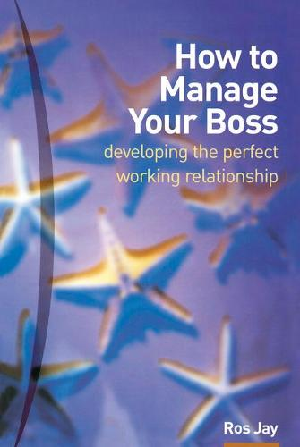 How to Manage Your Boss: developing the perfect working relationship (Paperback)