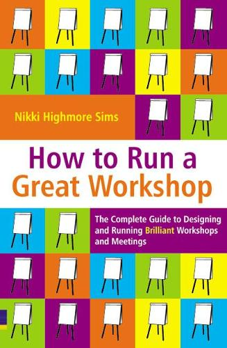 How to Run a Great Workshop: The Complete Guide to Designing and Running Brilliant Workshops and Meetings (Paperback)