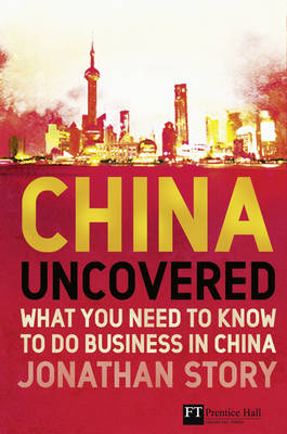 China Uncovered: What you need to know to do business in China - Financial Times Series (Paperback)