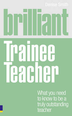 Brilliant Trainee Teacher: What You Need to Know to be a Truly Outstanding Teacher - Brilliant Teacher (Paperback)