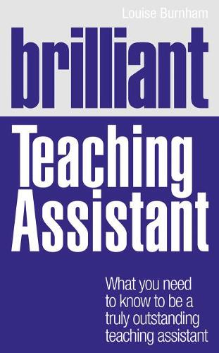 Brilliant Teaching Assistant: What you need to know to be a truly outstanding teaching assistant - Brilliant Teacher (Paperback)