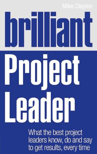 Brilliant Project Leader: What the best project leaders know, do and say to get results, every time - Brilliant Business (Paperback)