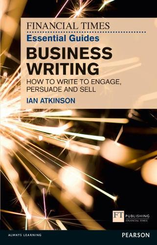 FT Essential Guide to Business Writing: How to write to engage, persuade and sell - The FT Guides (Paperback)