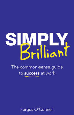 Simply Brilliant: The Common-sense Guide to Success at Work (Paperback)